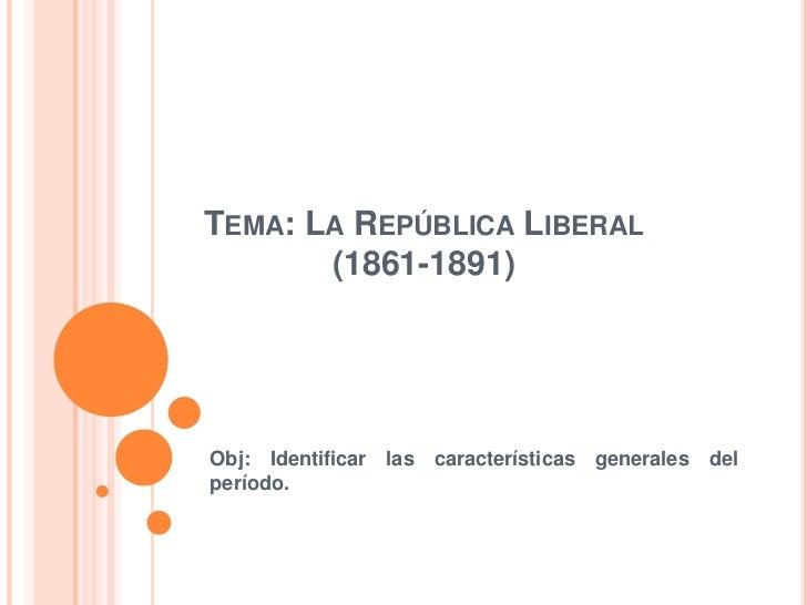 TEMA: LA REPÚBLICA LIBERAL       (1861-1891)Obj: Identificar las características generales delperíodo.