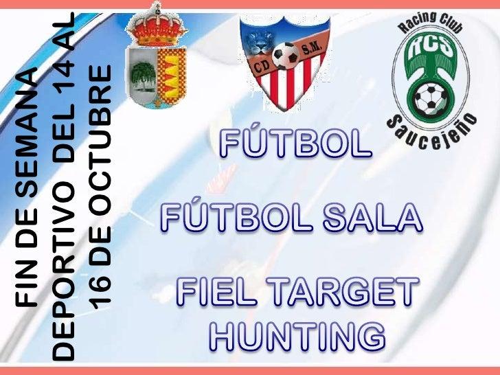 FÚTBOL<br />FIN DE SEMANA DEPORTIVO  DEL 14 AL 16 DE OCTUBRE<br />FÚTBOL SALA<br />FIEL TARGET HUNTING<br />