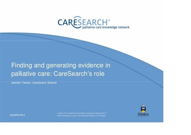 Finding and generating evidence inpalliative care: CareSearch's roleJennifer Tieman, CareSearch DirectorANZSPM 2010