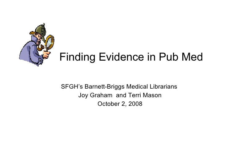 Finding Evidence in Pub Med SFGH's Barnett-Briggs Medical Librarians  Joy Graham  and Terri Mason October 2, 2008