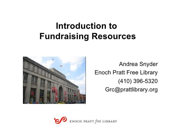 Introduction to  Fundraising Resources <ul><li>Andrea Snyder </li></ul><ul><li>Enoch Pratt Free Library </li></ul><ul><li>...