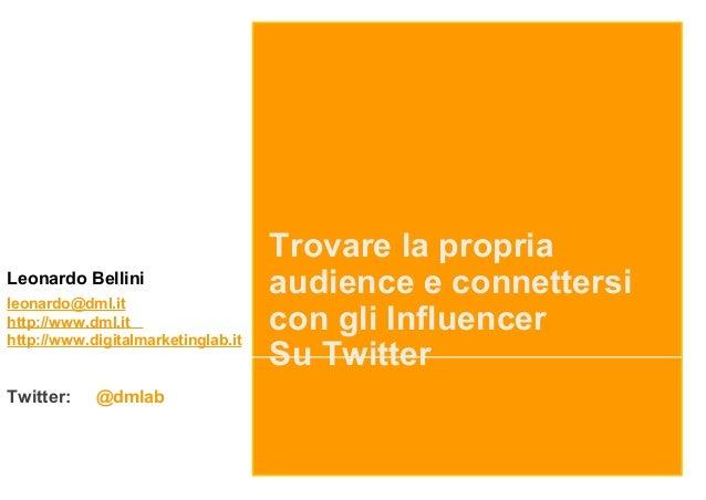 Trovare la propria audience e connettersi con gli Influencer Su Twitter Leonardo Bellini leonardo@dml.it http://www.dml.it...