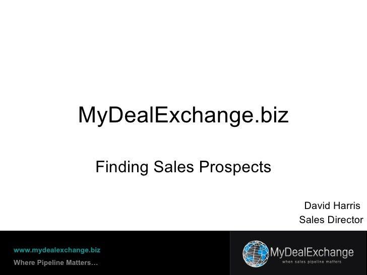 MyDealExchange.biz Finding Sales Prospects www.mydealexchange.biz Where Pipeline Matters… David Harris  Sales Director