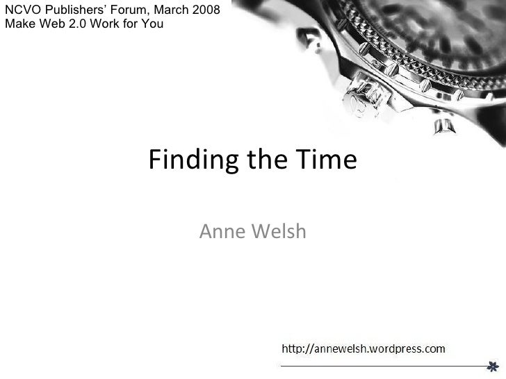 Finding the Time Anne Welsh NCVO Publishers' Forum, March 2008 Make Web 2.0 Work for You