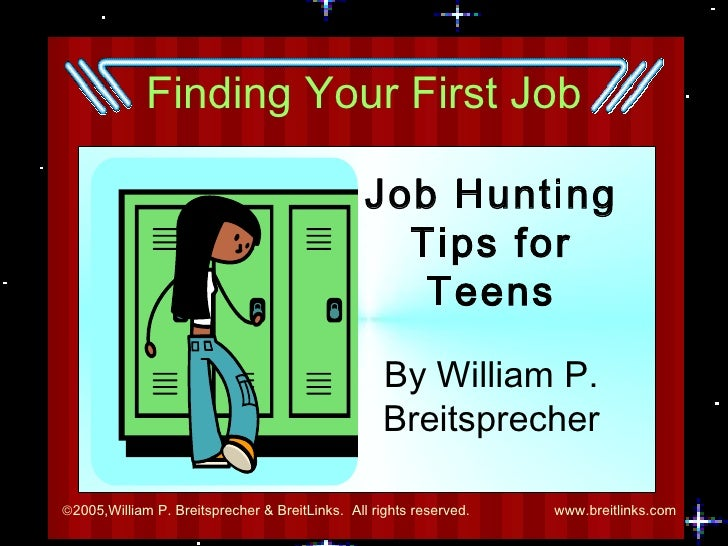 Finding Your First Job Job Hunting Tips for Teens By William P. Breitsprecher