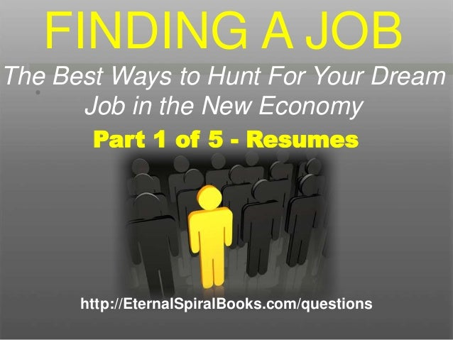 • http://EternalSpiralBooks.com/questions Part 1 of 5 - Resumes FINDING A JOB The Best Ways to Hunt For Your Dream Job in ...