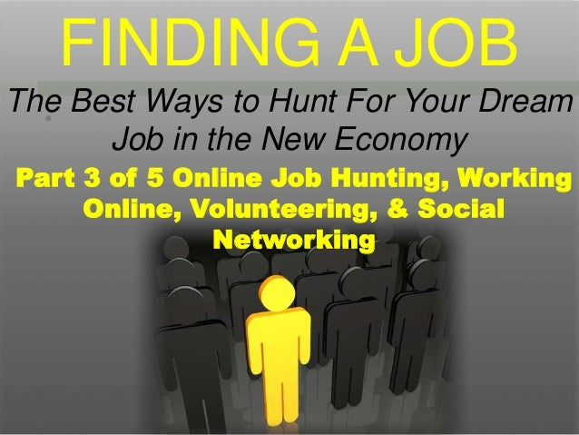 • Part 3 of 5 Online Job Hunting, Working Online, Volunteering, & Social Networking FINDING A JOB The Best Ways to Hunt Fo...