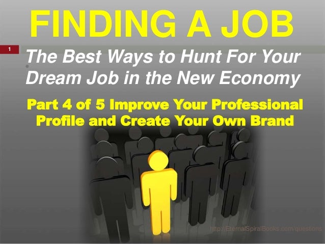 • Part 4 of 5 Improve Your Professional Profile and Create Your Own Brand FINDING A JOB The Best Ways to Hunt For Your Dre...