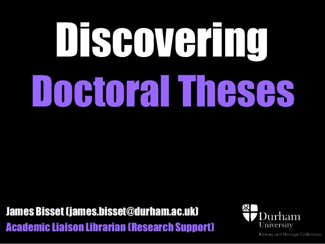 Discovering     Doctoral ThesesJames Bisset (james.bisset@durham.ac.uk)Academic Liaison Librarian (Research Support)