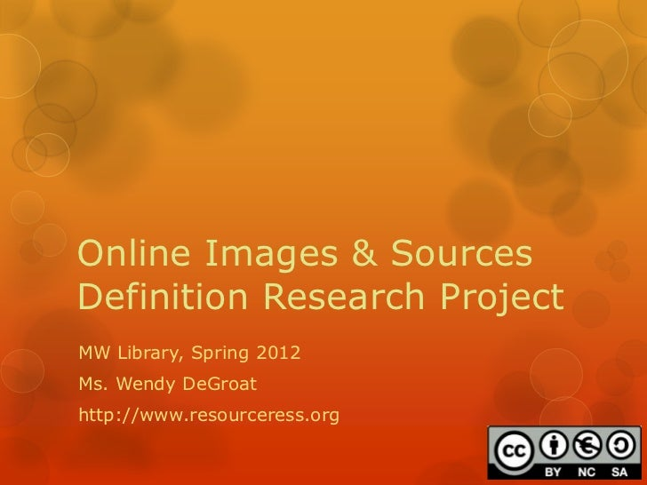 Online Images & SourcesDefinition Research ProjectMW Library, Spring 2012Ms. Wendy DeGroathttp://www.resourceress.org
