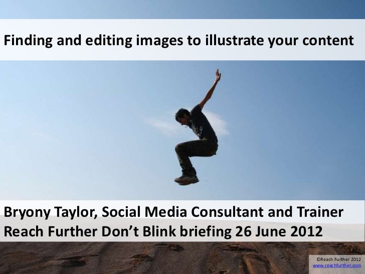 Finding and editing images to illustrate your contentBryony Taylor, Social Media Consultant and TrainerReach Further Don't...