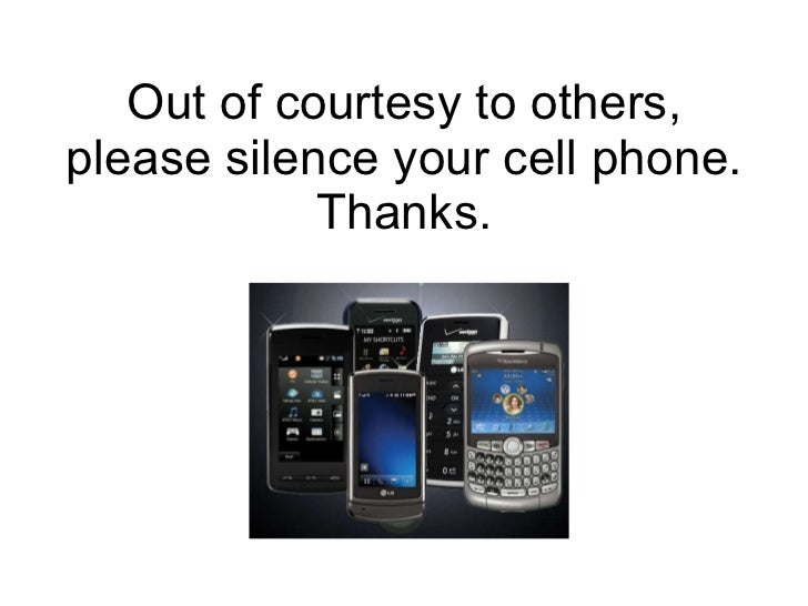 Out of courtesy to others, please silence your cell phone. Thanks.