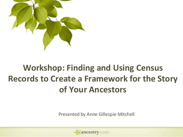Workshop: Finding and Using Census Records to Create a Framework for the Story of Your Ancestors Presented by Anne Gillesp...