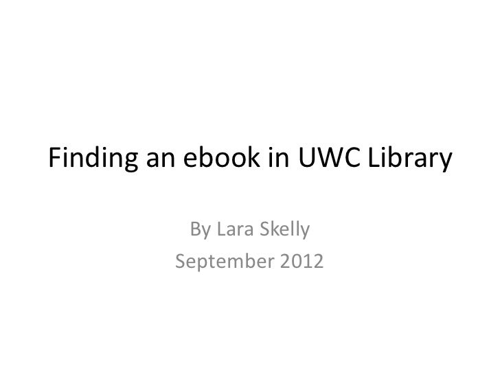 Finding an ebook in UWC Library          By Lara Skelly         September 2012