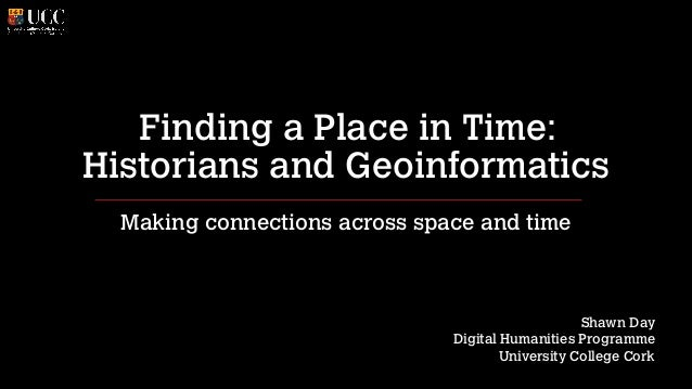 Finding a Place in Time: Historians and Geoinformatics Making connections across space and time ! ! !  Shawn Day Digital H...
