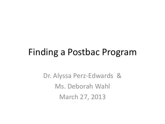 Finding a Postbac ProgramDr. Alyssa Perz-Edwards &Ms. Deborah WahlMarch 27, 2013