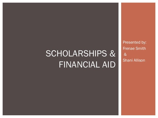 Presented by: Frenae Smith & Shani Allison SCHOLARSHIPS & FINANCIAL AID