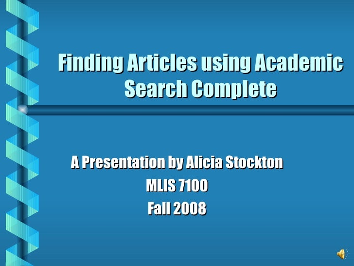 Finding Articles using Academic Search Complete A Presentation by Alicia Stockton MLIS 7100 Fall 2008