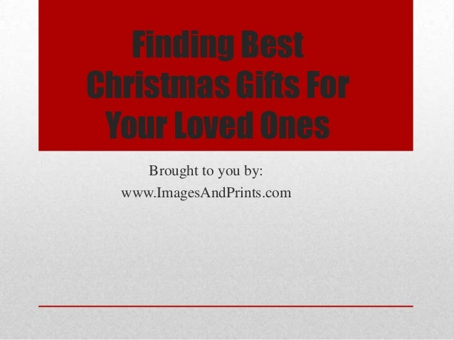 Finding BestChristmas Gifts For Your Loved Ones     Brought to you by:  www.ImagesAndPrints.com