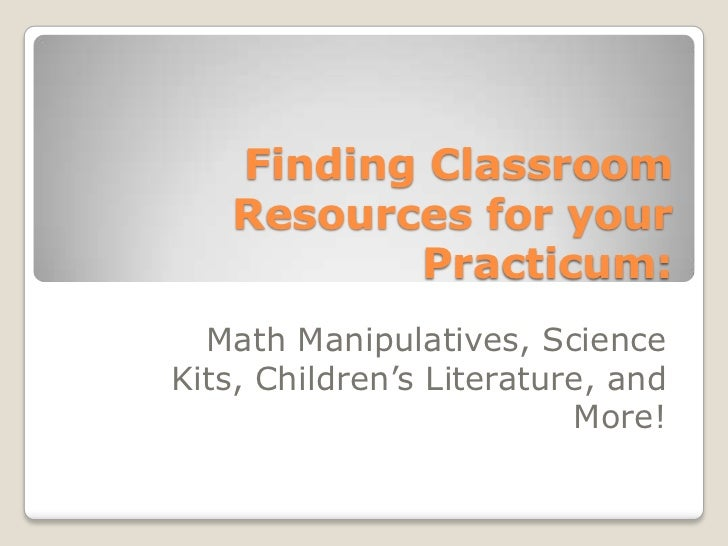 Finding Classroom   Resources for your          Practicum:  Math Manipulatives, ScienceKits, Children's Literature, and   ...