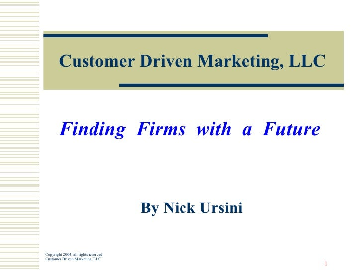 Customer Driven Marketing, LLC Finding  Firms  with  a  Future   By Nick Ursini Copyright 2004, all rights reserved Custom...