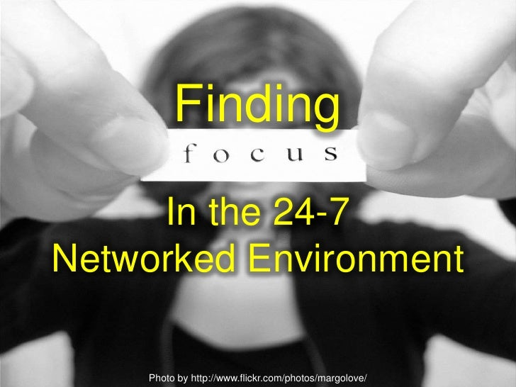 Finding Focus In A 24-7 Networked Environment