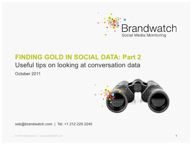 FINDING GOLD IN SOCIAL DATA: Part 2Useful tips on looking at conversation dataOctober 2011seb@brandwatch.com | Tel: +1 212...
