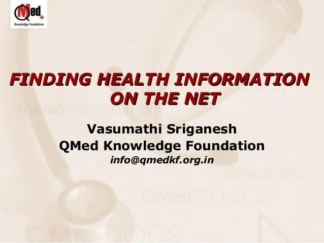 FINDING HEALTH INFORMATION ON THE NET Vasumathi Sriganesh QMed Knowledge Foundation info@qmedkf.org.in