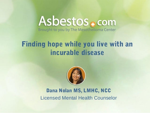 Finding hope while you live with an incurable disease  Dana Nolan MS, LMHC, NCC Licensed Mental Health Counselor