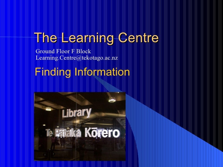 The Learning Centre Ground Floor F Block [email_address] Finding Information