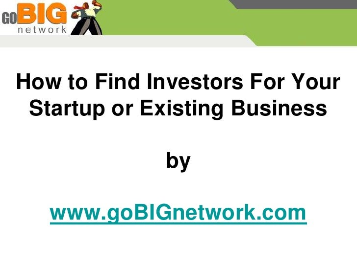 How to Find Investors For Your  Startup or Existing Business               by     www.goBIGnetwork.com
