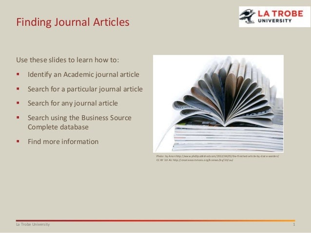 1La Trobe University Finding Journal Articles Use these slides to learn how to:  Identify an Academic journal article  S...