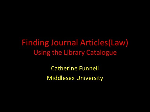 Finding Journal Articles(Law) Using the Library Catalogue Catherine Funnell Middlesex University