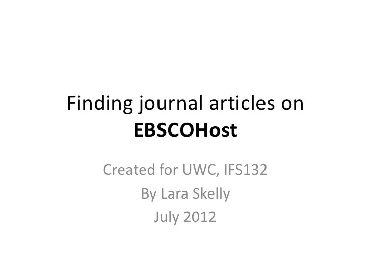 Finding journal articles on       EBSCOHost    Created for UWC, IFS132         By Lara Skelly           July 2012