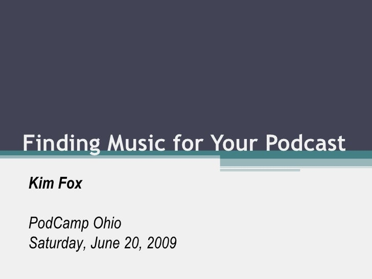 Finding Music for Your Podcast Kim Fox PodCamp Ohio Saturday, June 20, 2009