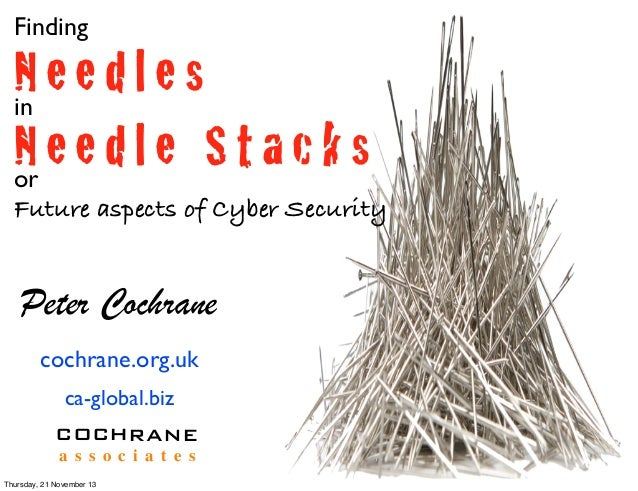 Finding  Needles in Needle Stacks or Future aspects of Cyber Security  Peter Cochrane cochrane.org.uk ca-global.biz COCHRA...