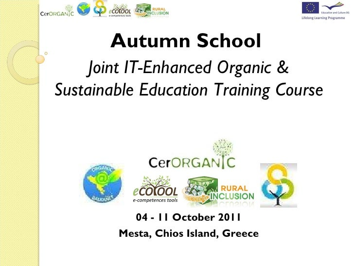 Autumn School  Joint IT-Enhanced Organic & Sustainable Education Training Course 04 - 11 October 2011 04 - 11 October 2011...