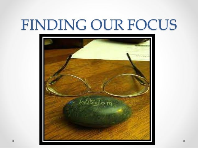 FINDING OUR FOCUS