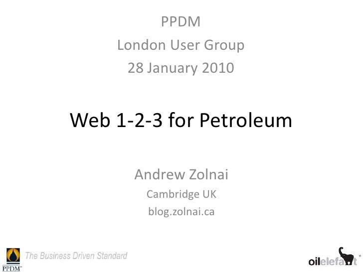 PPDM    London User Group     28 January 2010Web 1-2-3 for Petroleum      Andrew Zolnai       Cambridge UK       blog.zoln...