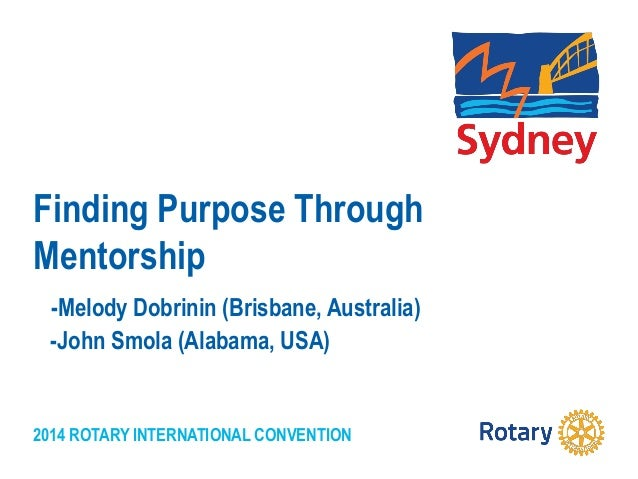 2014 ROTARY INTERNATIONAL CONVENTION Finding Purpose Through Mentorship -Melody Dobrinin (Brisbane, Australia) -John Smola...