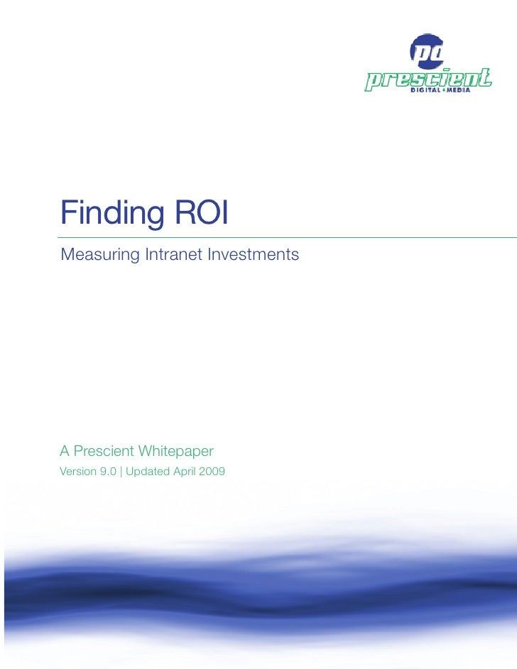 Finding ROI Measuring Intranet Investments     A Prescient Whitepaper Version 9.0 | Updated April 2009     Finding ROI    ...