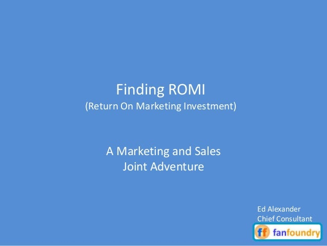 A Marketing and Sales Joint Adventure Finding ROMI (Return On Marketing Investment) Ed Alexander Chief Consultant