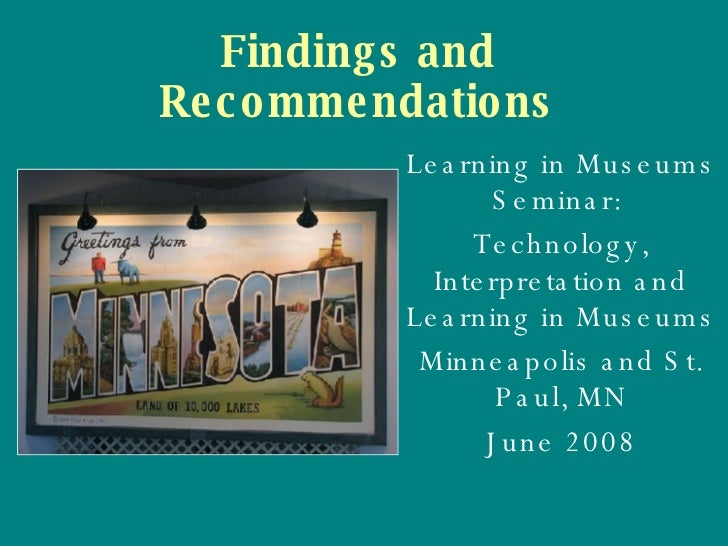 Findings and Recommendations Learning in Museums Seminar:  Technology, Interpretation and Learning in Museums Minneapolis ...
