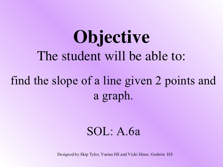 Objective     The student will be able to:find the slope of a line given 2 points and                  a graph.           ...