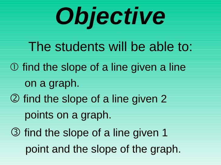 Objective    find the slope of a line given a line  on a graph.  The students will be able to:    find the slope of a li...