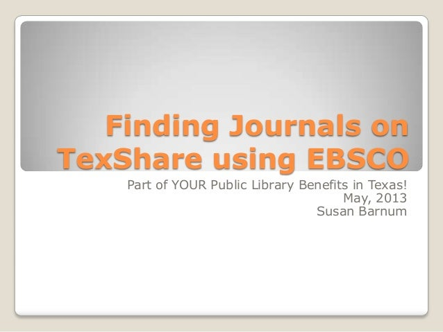 Finding Journals onTexShare using EBSCOPart of YOUR Public Library Benefits in Texas!May, 2013Susan Barnum