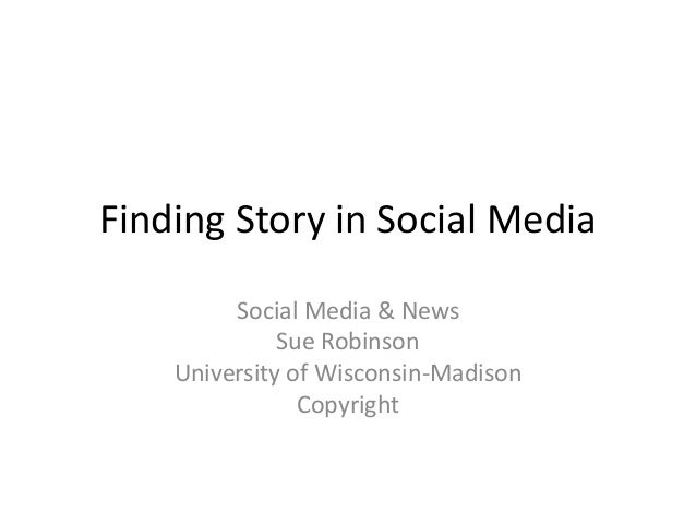 Finding Story in Social Media Social Media & News Sue Robinson University of Wisconsin-Madison Copyright