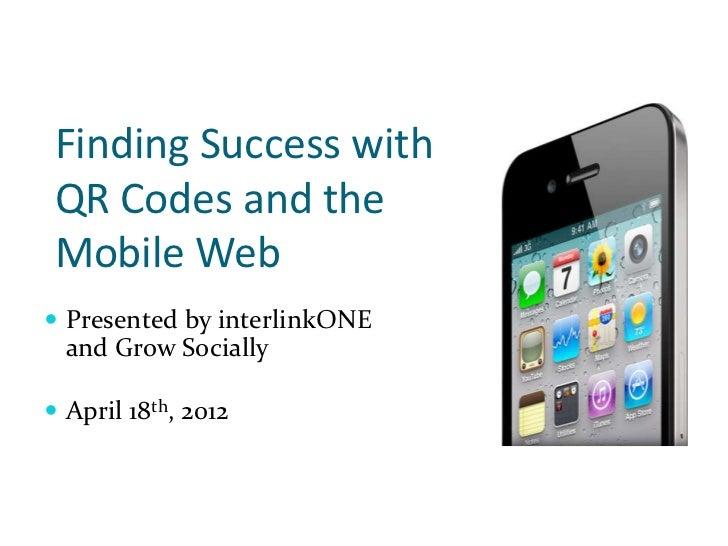 Finding Success with QR Codes and the Mobile Web Presented by interlinkONE  and Grow Socially April 18th, 2012