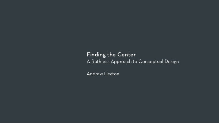 Finding the CenterA Ruthless Approach to Conceptual DesignAndrew Heaton