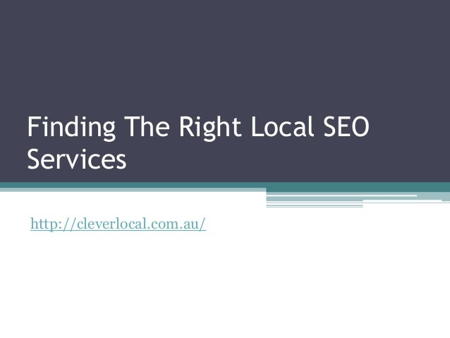 Finding The Right Local SEOServiceshttp://cleverlocal.com.au/